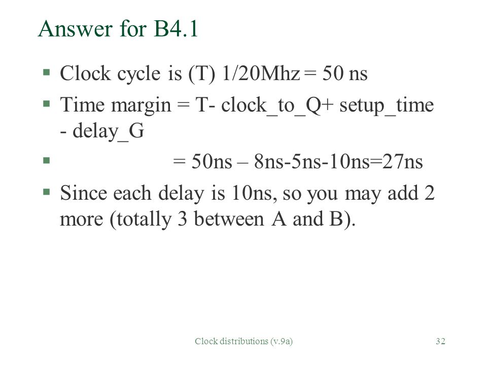 Clock distributions (v.9a)32 Answer for B4.1 §Clock cycle is (T) 1/20Mhz = 50 ns §Time margin = T- clock_to_Q+ setup_time - delay_G § = 50ns – 8ns-5ns-10ns=27ns §Since each delay is 10ns, so you may add 2 more (totally 3 between A and B).
