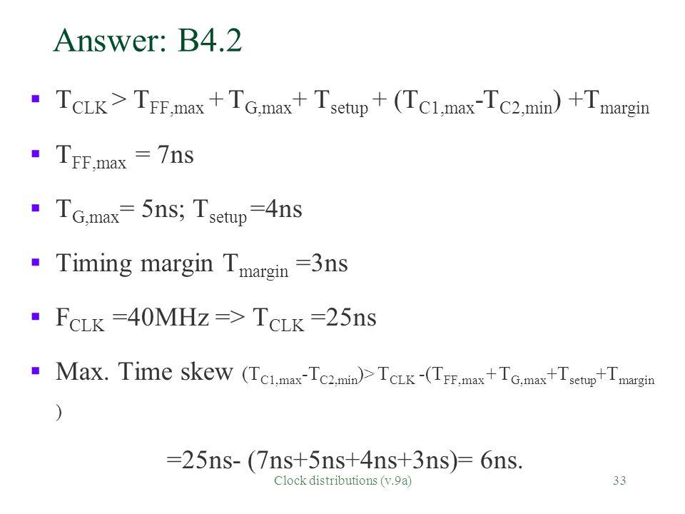 Clock distributions (v.9a)33 Answer: B4.2 § T CLK > T FF,max + T G,max + T setup + (T C1,max -T C2,min ) +T margin § T FF,max = 7ns § T G,max = 5ns; T