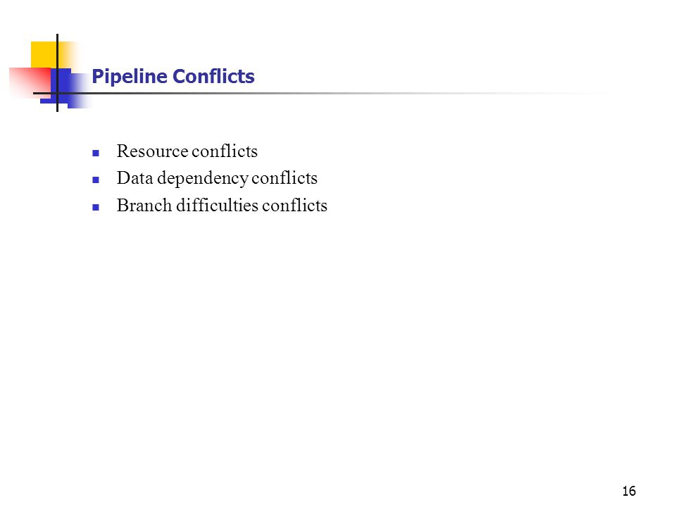 16 Pipeline Conflicts Resource conflicts Data dependency conflicts Branch difficulties conflicts