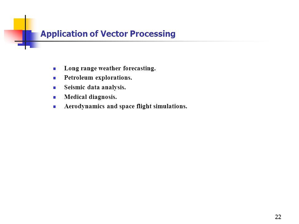 22 Application of Vector Processing Long range weather forecasting. Petroleum explorations. Seismic data analysis. Medical diagnosis. Aerodynamics and