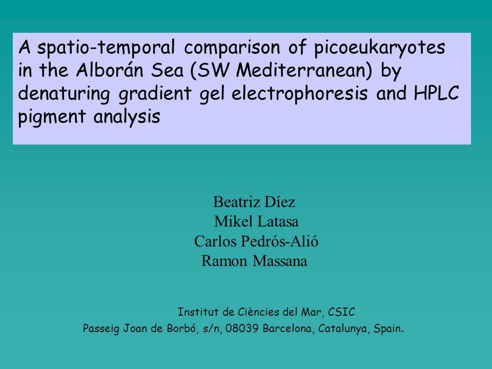 A spatio-temporal comparison of picoeukaryotes in the Alborán Sea (SW Mediterranean) by denaturing gradient gel electrophoresis and HPLC pigment analysis Beatriz Díez Mikel Latasa Carlos Pedrós-Alió Ramon Massana Institut de Ciències del Mar, CSIC Passeig Joan de Borbó, s/n, 08039 Barcelona, Catalunya, Spain.