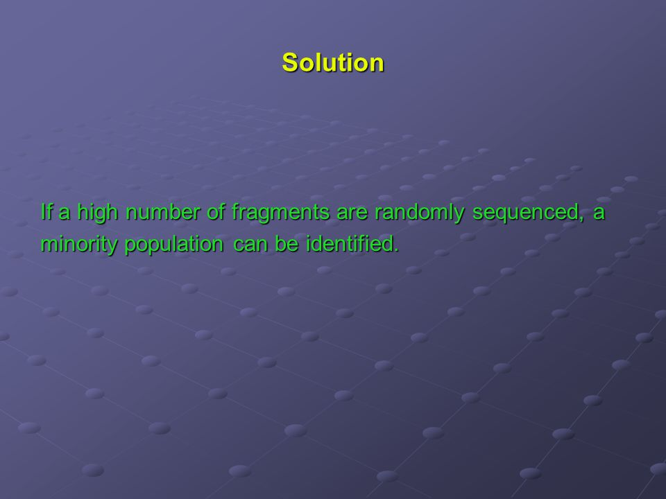 Solution If a high number of fragments are randomly sequenced, a minority population can be identified.
