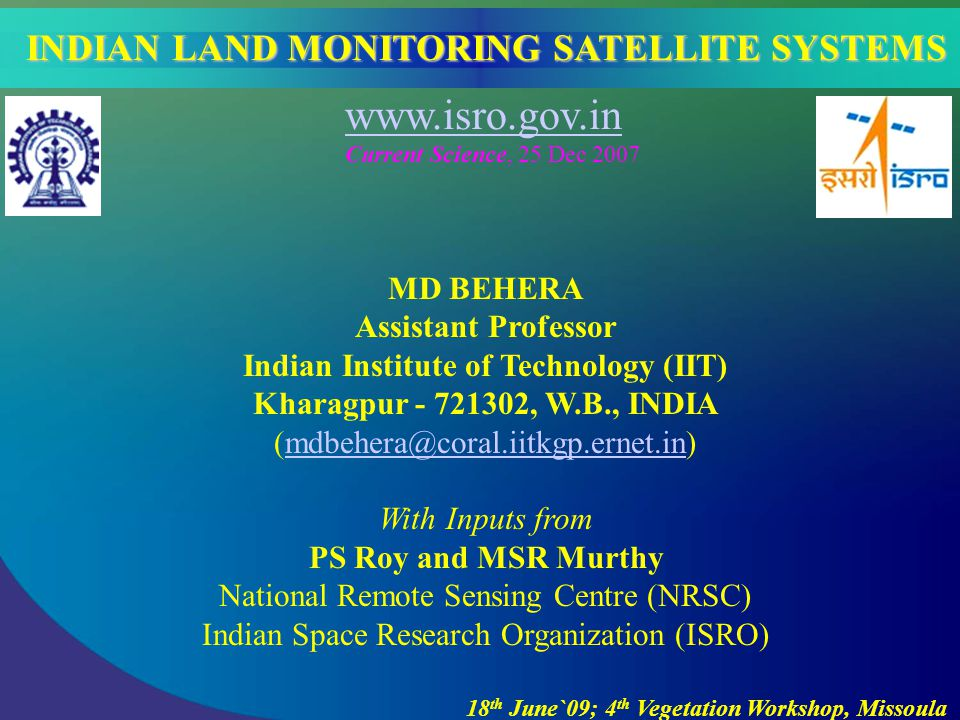 MD BEHERA Assistant Professor Indian Institute of Technology (IIT) Kharagpur - 721302, W.B., INDIA (mdbehera@coral.iitkgp.ernet.in)mdbehera@coral.iitkgp.ernet.in With Inputs from PS Roy and MSR Murthy National Remote Sensing Centre (NRSC) Indian Space Research Organization (ISRO) 18 th June`09; 4 th Vegetation Workshop, Missoula INDIAN LAND MONITORING SATELLITE SYSTEMS www.isro.gov.in Current Science, 25 Dec 2007