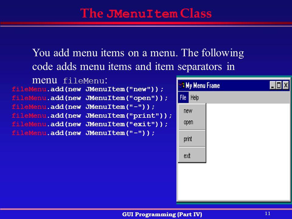 11 GUI Programming (Part IV) The JMenuItem Class fileMenu.add(new JMenuItem( new )); fileMenu.add(new JMenuItem( open )); fileMenu.add(new JMenuItem( - )); fileMenu.add(new JMenuItem( print )); fileMenu.add(new JMenuItem( exit )); fileMenu.add(new JMenuItem( - )); You add menu items on a menu.