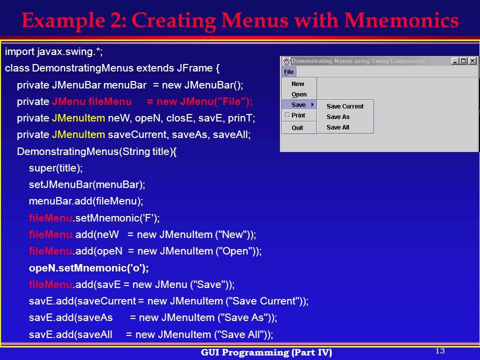 13 GUI Programming (Part IV) Example 2: Creating Menus with Mnemonics import javax.swing.*; class DemonstratingMenus extends JFrame { private JMenuBar menuBar = new JMenuBar(); private JMenu fileMenu = new JMenu( File ); private JMenuItem neW, opeN, closE, savE, prinT; private JMenuItem saveCurrent, saveAs, saveAll; DemonstratingMenus(String title){ super(title); setJMenuBar(menuBar); menuBar.add(fileMenu); fileMenu.setMnemonic( F ); fileMenu.add(neW = new JMenuItem ( New )); fileMenu.add(opeN = new JMenuItem ( Open )); opeN.setMnemonic( o ); fileMenu.add(savE = new JMenu ( Save )); savE.add(saveCurrent = new JMenuItem ( Save Current )); savE.add(saveAs = new JMenuItem ( Save As )); savE.add(saveAll = new JMenuItem ( Save All ));