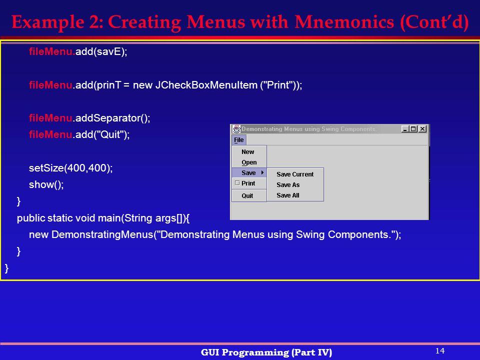 14 GUI Programming (Part IV) Example 2: Creating Menus with Mnemonics (Cont'd) fileMenu.add(savE); fileMenu.add(prinT = new JCheckBoxMenuItem ( Print )); fileMenu.addSeparator(); fileMenu.add( Quit ); setSize(400,400); show(); } public static void main(String args[]){ new DemonstratingMenus( Demonstrating Menus using Swing Components. ); }