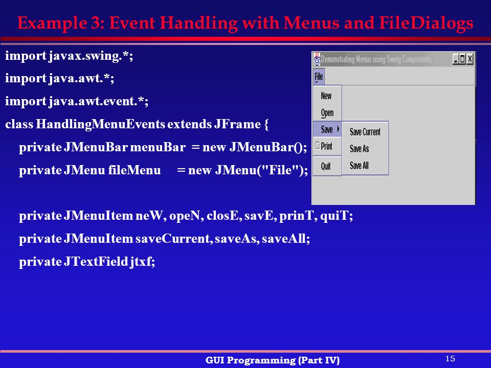 15 GUI Programming (Part IV) Example 3: Event Handling with Menus and FileDialogs import javax.swing.*; import java.awt.*; import java.awt.event.*; class HandlingMenuEvents extends JFrame { private JMenuBar menuBar = new JMenuBar(); private JMenu fileMenu = new JMenu( File ); private JMenuItem neW, opeN, closE, savE, prinT, quiT; private JMenuItem saveCurrent, saveAs, saveAll; private JTextField jtxf;