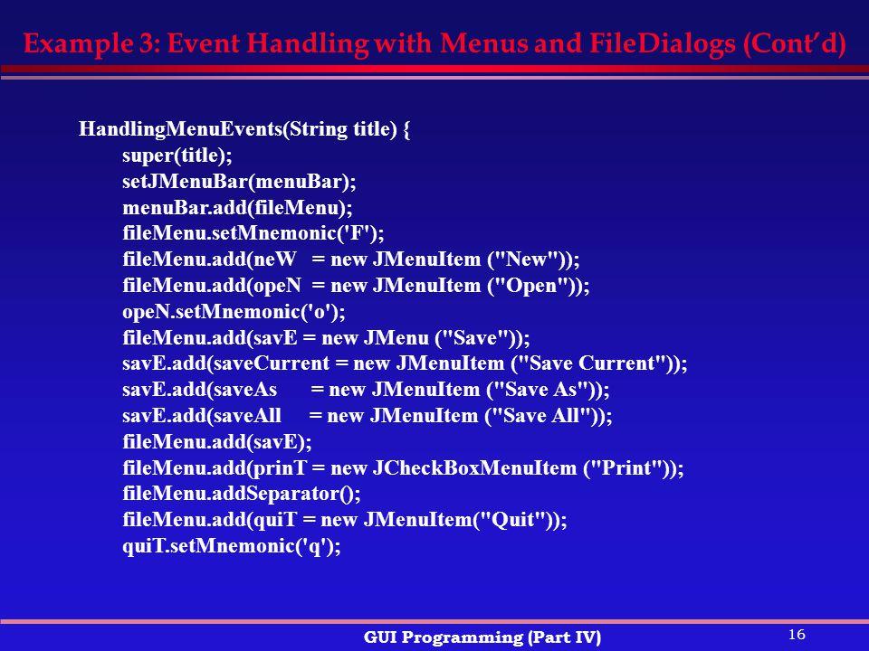 16 GUI Programming (Part IV) Example 3: Event Handling with Menus and FileDialogs (Cont'd) HandlingMenuEvents(String title) { super(title); setJMenuBar(menuBar); menuBar.add(fileMenu); fileMenu.setMnemonic( F ); fileMenu.add(neW = new JMenuItem ( New )); fileMenu.add(opeN = new JMenuItem ( Open )); opeN.setMnemonic( o ); fileMenu.add(savE = new JMenu ( Save )); savE.add(saveCurrent = new JMenuItem ( Save Current )); savE.add(saveAs = new JMenuItem ( Save As )); savE.add(saveAll = new JMenuItem ( Save All )); fileMenu.add(savE); fileMenu.add(prinT = new JCheckBoxMenuItem ( Print )); fileMenu.addSeparator(); fileMenu.add(quiT = new JMenuItem( Quit )); quiT.setMnemonic( q );