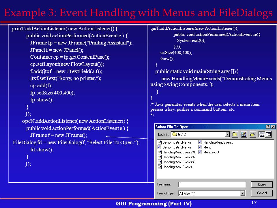 17 GUI Programming (Part IV) Example 3: Event Handling with Menus and FileDialogs prinT.addActionListener( new ActionListener() { public void actionPerformed(ActionEvent e ) { JFrame fp = new JFrame( Printing Assistant ); JPanel f = new JPanel(); Container cp = fp.getContentPane(); cp.setLayout(new FlowLayout()); f.add(jtxf = new JTextField(23)); jtxf.setText( Sorry, no printer. ); cp.add(f); fp.setSize(400,400); fp.show(); } }); opeN.addActionListener( new ActionListener() { public void actionPerformed( ActionEvent e ) { JFrame f = new JFrame(); FileDialog fd = new FileDialog(f, Select File To Open. ); fd.show(); } }); quiT.addActionListener(new ActionListener(){ public void actionPerformed(ActionEvent ae){ System.exit(0); }}); setSize(400,400); show(); } public static void main(String args[]){ new HandlingMenuEvents( Demonstrating Menus using Swing Components. ); } /* Java generates events when the user selects a menu item, presses a key, pushes a command buttom, etc.