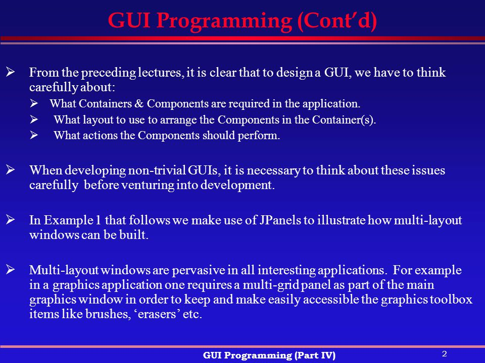 2 GUI Programming (Part IV) GUI Programming (Cont'd)  From the preceding lectures, it is clear that to design a GUI, we have to think carefully about:  What Containers & Components are required in the application.