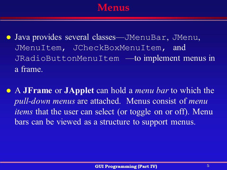 5 GUI Programming (Part IV) Menus Java provides several classes— JMenuBar, JMenu, JMenuItem, JCheckBoxMenuItem, and JRadioButtonMenuItem —to implement menus in a frame.