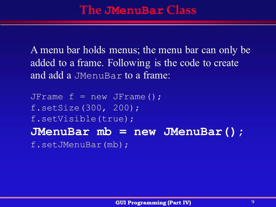 9 GUI Programming (Part IV) The JMenuBar Class JFrame f = new JFrame(); f.setSize(300, 200); f.setVisible(true); JMenuBar mb = new JMenuBar(); f.setJMenuBar(mb); A menu bar holds menus; the menu bar can only be added to a frame.