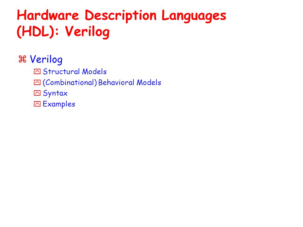 Hardware Description Languages (HDL): Verilog zVerilog yStructural Models y(Combinational) Behavioral Models ySyntax yExamples