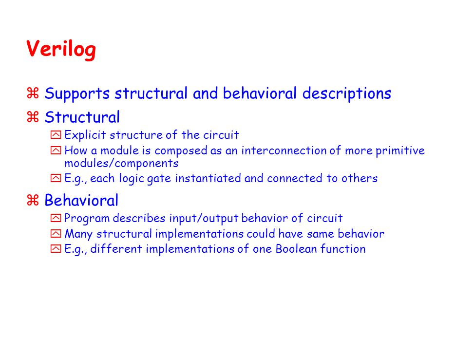 Verilog zSupports structural and behavioral descriptions zStructural yExplicit structure of the circuit yHow a module is composed as an interconnectio