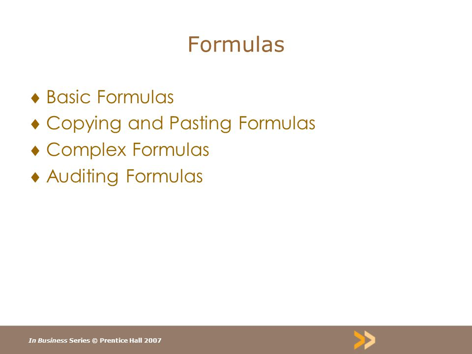 In Business Series © Prentice Hall 2007 Formulas  Basic Formulas  Copying and Pasting Formulas  Complex Formulas  Auditing Formulas