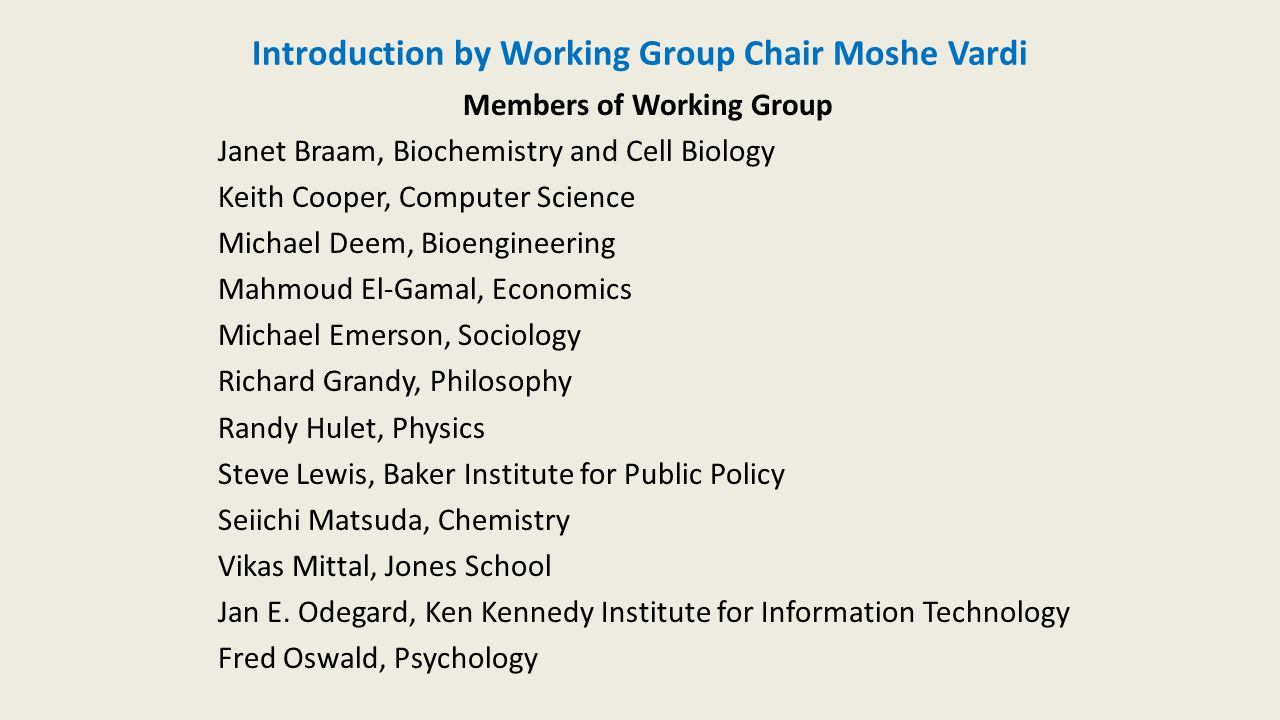 Introduction by Working Group Chair Moshe Vardi Members of Working Group Janet Braam, Biochemistry and Cell Biology Keith Cooper, Computer Science Michael Deem, Bioengineering Mahmoud El-Gamal, Economics Michael Emerson, Sociology Richard Grandy, Philosophy Randy Hulet, Physics Steve Lewis, Baker Institute for Public Policy Seiichi Matsuda, Chemistry Vikas Mittal, Jones School Jan E.