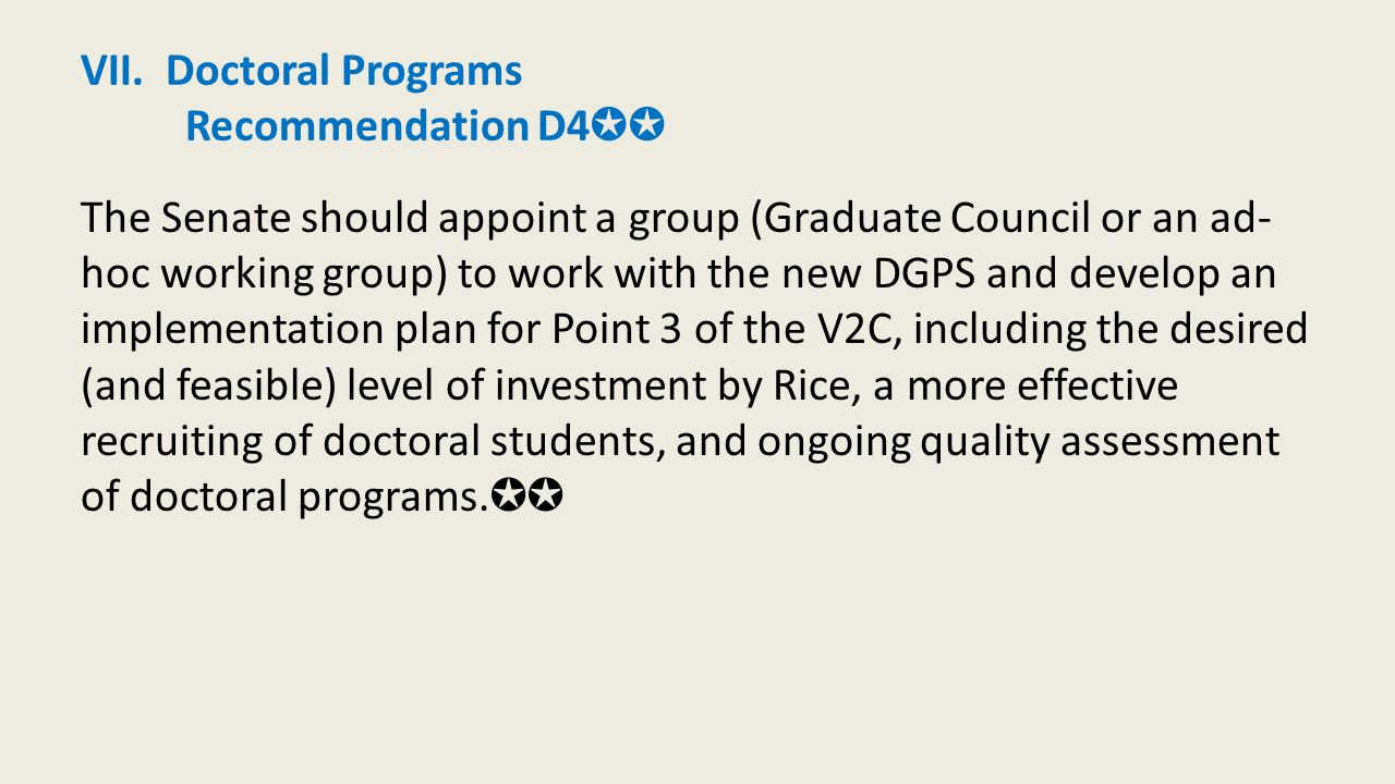VII. Doctoral Programs Recommendation D4 ✪✪ The Senate should appoint a group (Graduate Council or an ad- hoc working group) to work with the new DGPS