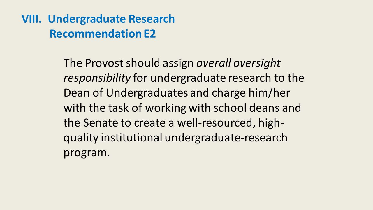 VIII. Undergraduate Research Recommendation E2 The Provost should assign overall oversight responsibility for undergraduate research to the Dean of Un