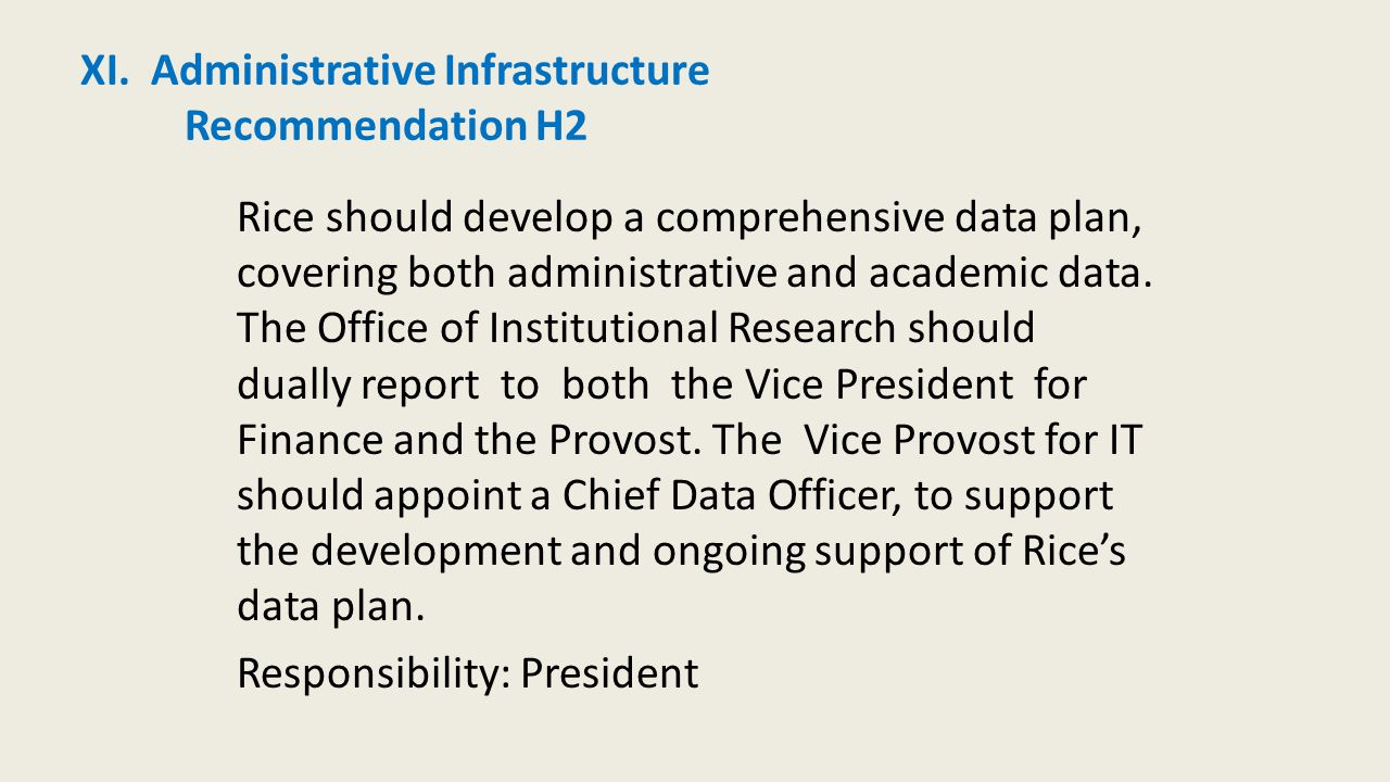 XI. Administrative Infrastructure Recommendation H2 Rice should develop a comprehensive data plan, covering both administrative and academic data. The