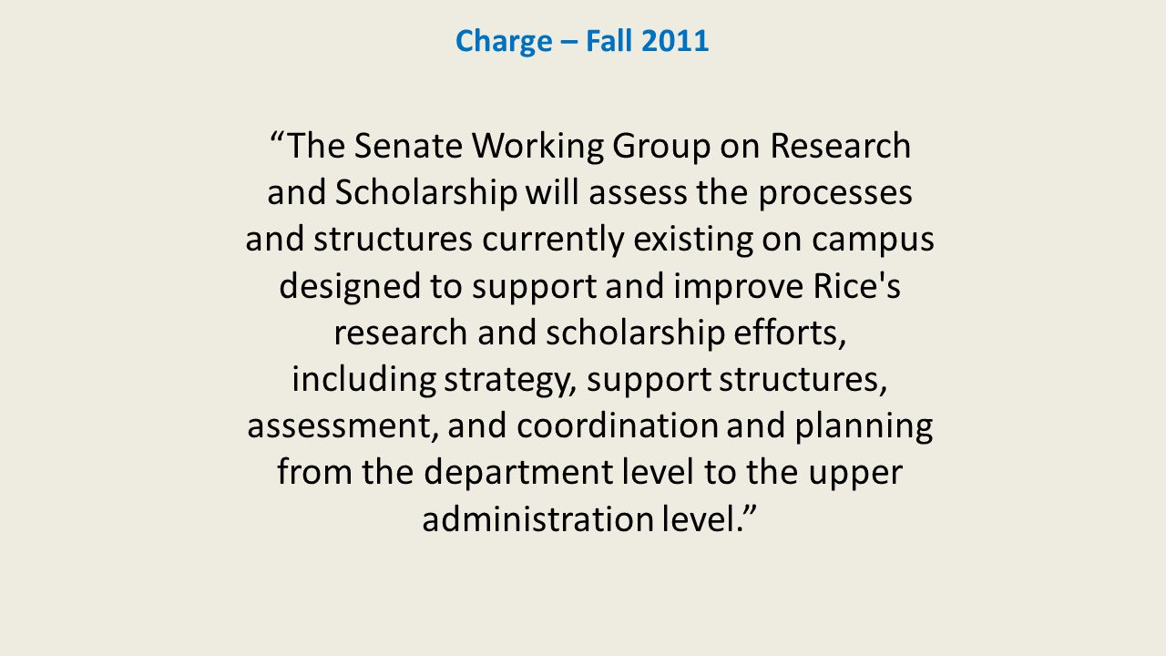 Charge – Fall 2011 The Senate Working Group on Research and Scholarship will assess the processes and structures currently existing on campus designed to support and improve Rice s research and scholarship efforts, including strategy, support structures, assessment, and coordination and planning from the department level to the upper administration level.