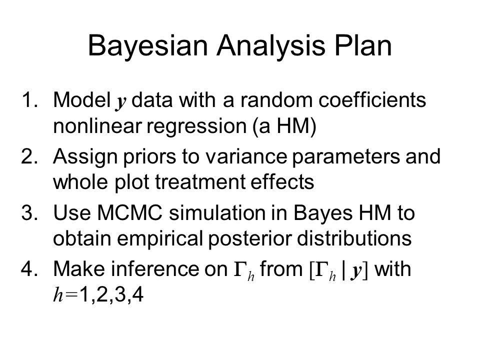 Bayesian Analysis Plan 1.Model y data with a random coefficients nonlinear regression (a HM) 2.Assign priors to variance parameters and whole plot treatment effects 3.Use MCMC simulation in Bayes HM to obtain empirical posterior distributions 4.Make inference on  h from [  h  | y] with h= 1,2,3,4