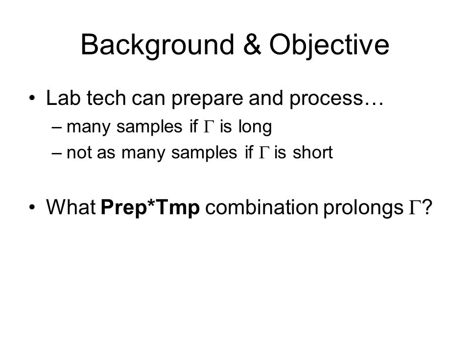 Background & Objective Lab tech can prepare and process… –many samples if  is long –not as many samples if  is short What Prep*Tmp combination prolongs 