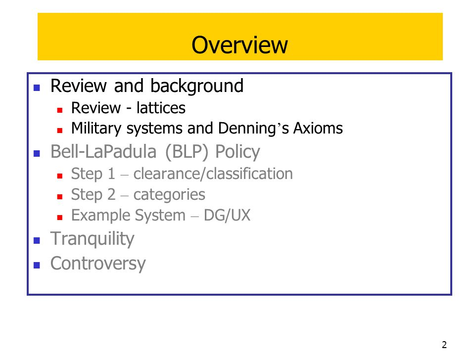 13 Overview Review and background Lattices Military systems and Denning ' s Axioms Bell-LaPadula (BLP) Policy Step 1 – clearance/classification Step 2 – categories Example System – DG/UX Tranquility Controversy at a glance