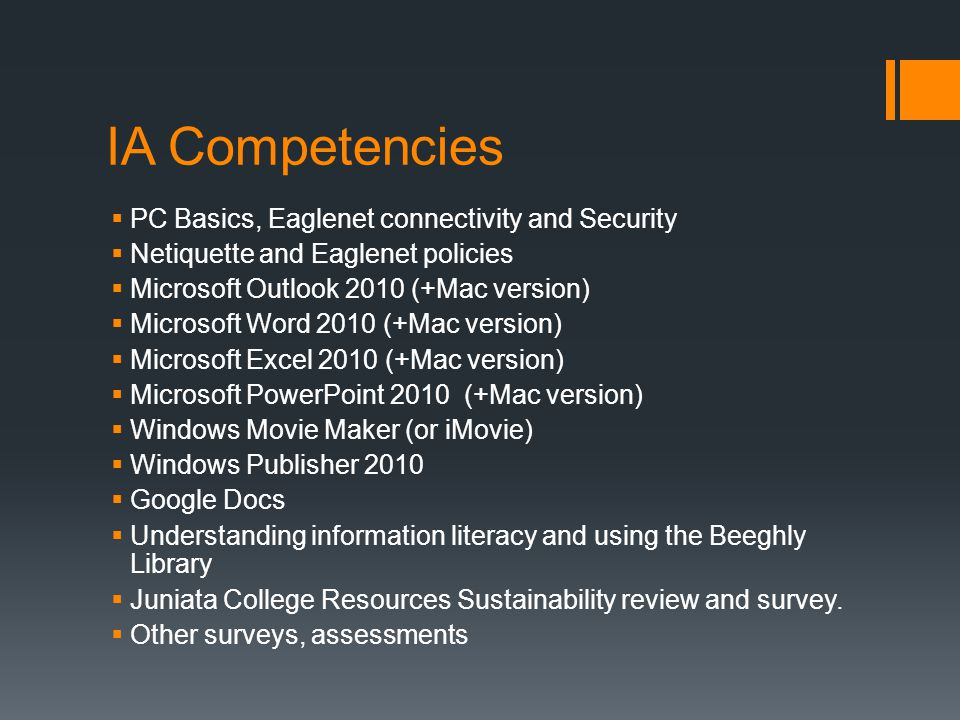 IA Competencies  PC Basics, Eaglenet connectivity and Security  Netiquette and Eaglenet policies  Microsoft Outlook 2010 (+Mac version)  Microsoft Word 2010 (+Mac version)  Microsoft Excel 2010 (+Mac version)  Microsoft PowerPoint 2010 (+Mac version)  Windows Movie Maker (or iMovie)  Windows Publisher 2010  Google Docs  Understanding information literacy and using the Beeghly Library  Juniata College Resources Sustainability review and survey.
