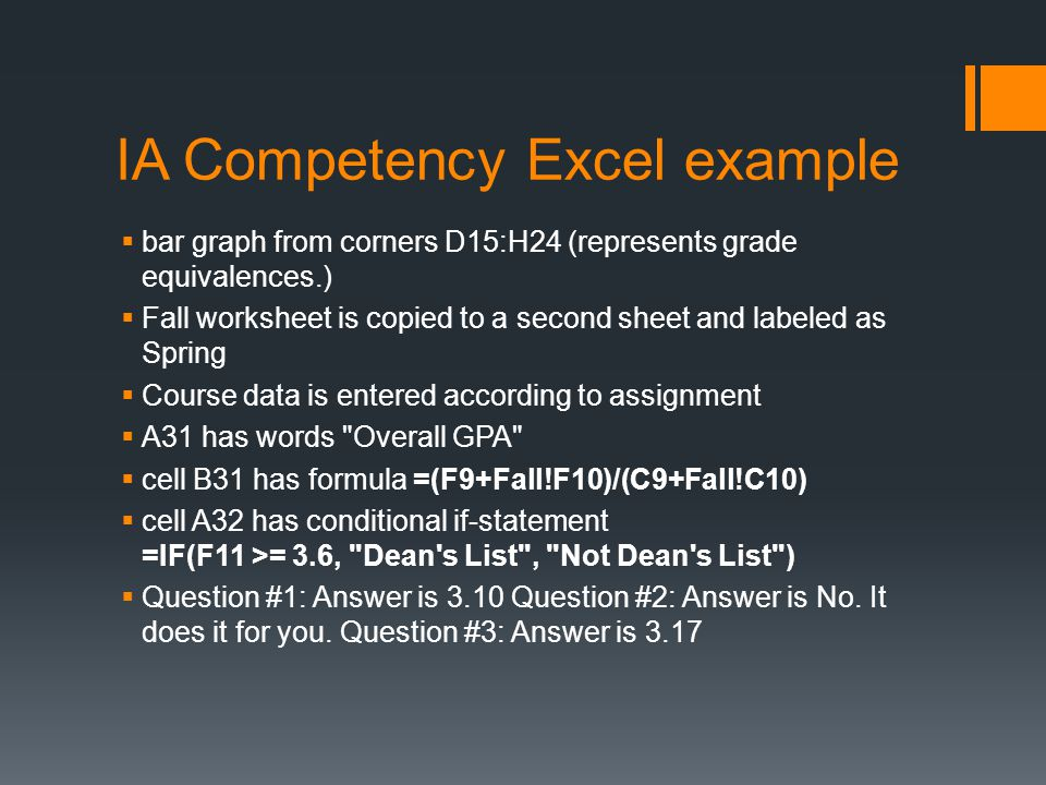 IA Competency Excel example  bar graph from corners D15:H24 (represents grade equivalences.)  Fall worksheet is copied to a second sheet and labeled as Spring  Course data is entered according to assignment  A31 has words Overall GPA  cell B31 has formula =(F9+Fall!F10)/(C9+Fall!C10)  cell A32 has conditional if-statement =IF(F11 >= 3.6, Dean s List , Not Dean s List )  Question #1: Answer is 3.10 Question #2: Answer is No.
