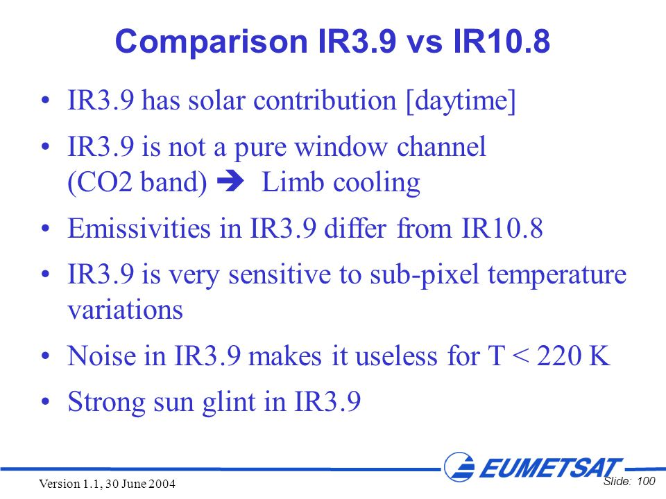 Slide: 100 Version 1.1, 30 June 2004 Comparison IR3.9 vs IR10.8 IR3.9 has solar contribution [daytime] IR3.9 is not a pure window channel (CO2 band) 