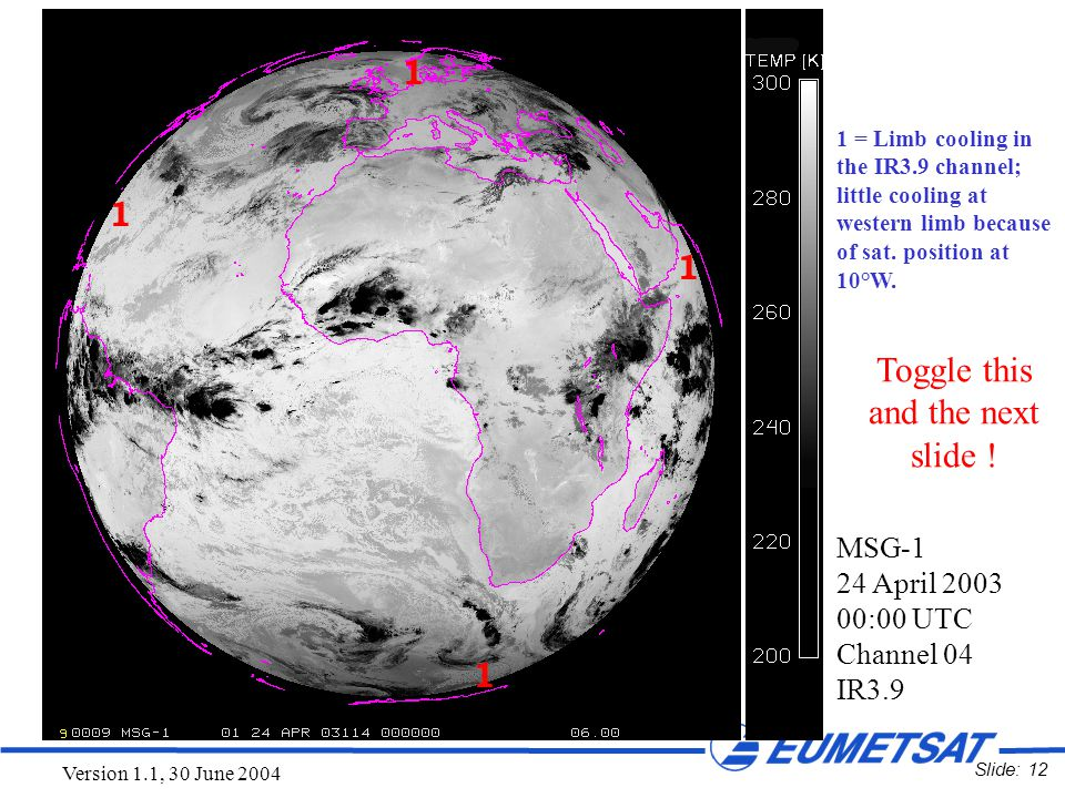 Slide: 12 Version 1.1, 30 June 2004 1 = Limb cooling in the IR3.9 channel; little cooling at western limb because of sat. position at 10°W. MSG-1 24 A