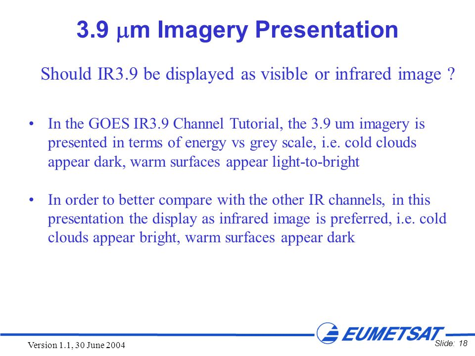 Slide: 18 Version 1.1, 30 June 2004 3.9  m Imagery Presentation In the GOES IR3.9 Channel Tutorial, the 3.9 um imagery is presented in terms of energ