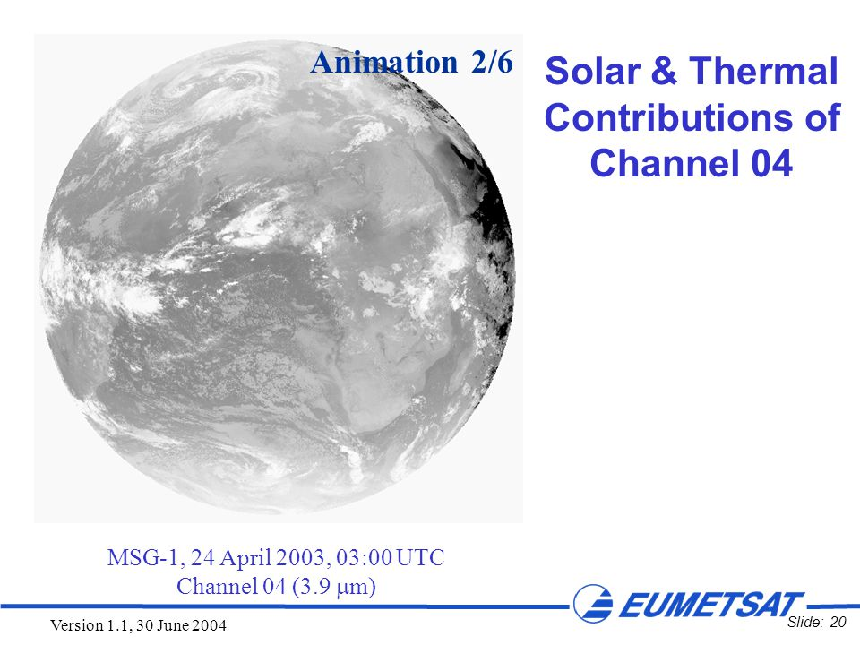 Slide: 20 Version 1.1, 30 June 2004 MSG-1, 24 April 2003, 03:00 UTC Channel 04 (3.9  m) Animation 2/6 Solar & Thermal Contributions of Channel 04