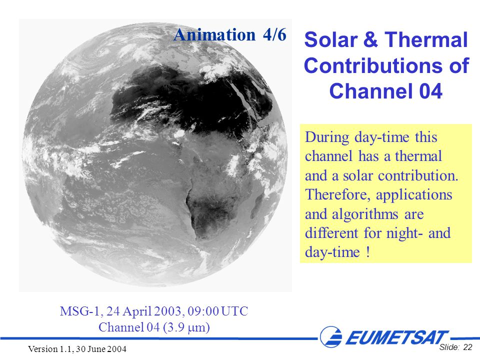 Slide: 22 Version 1.1, 30 June 2004 MSG-1, 24 April 2003, 09:00 UTC Channel 04 (3.9  m) Animation 4/6 Solar & Thermal Contributions of Channel 04 Dur
