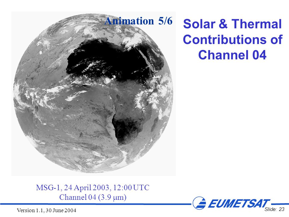 Slide: 23 Version 1.1, 30 June 2004 MSG-1, 24 April 2003, 12:00 UTC Channel 04 (3.9  m) Animation 5/6 Solar & Thermal Contributions of Channel 04
