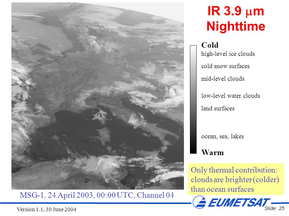 Slide: 25 Version 1.1, 30 June 2004 MSG-1, 24 April 2003, 00:00 UTC, Channel 04 Cold high-level ice clouds cold snow surfaces mid-level clouds low-lev