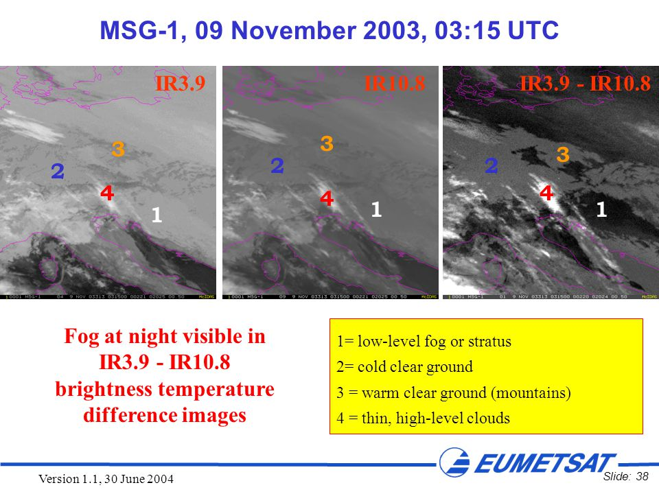 Slide: 38 Version 1.1, 30 June 2004 1=low-level fog or stratus 2=cold clear ground 3 = warm clear ground (mountains) 4 = thin, high-level clouds MSG-1