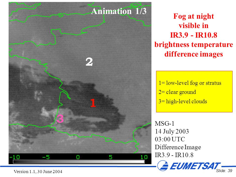 Slide: 39 Version 1.1, 30 June 2004 MSG-1 14 July 2003 03:00 UTC Difference Image IR3.9 - IR10.8 2 1 3 1=low-level fog or stratus 2=clear ground 3=hig