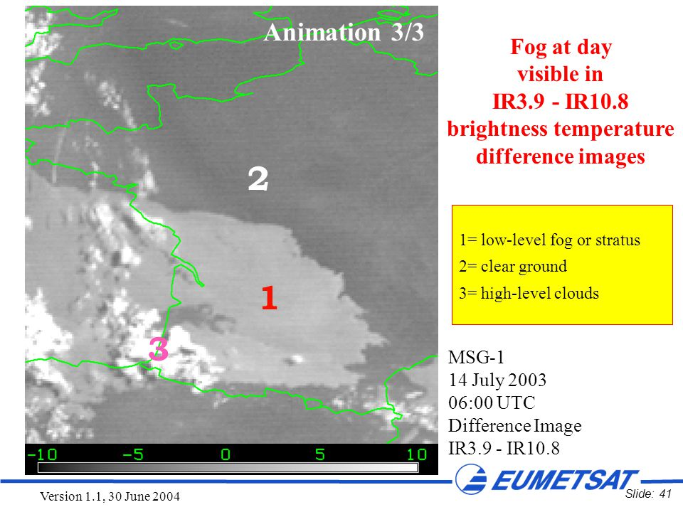 Slide: 41 Version 1.1, 30 June 2004 MSG-1 14 July 2003 06:00 UTC Difference Image IR3.9 - IR10.8 1 2 3 1=low-level fog or stratus 2=clear ground 3=hig