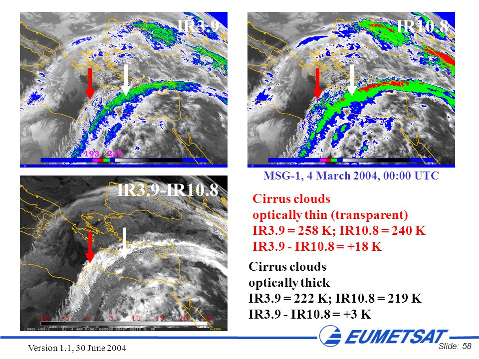 Slide: 58 Version 1.1, 30 June 2004 IR3.9IR10.8 IR3.9-IR10.8 Cirrus clouds optically thin (transparent) IR3.9 = 258 K; IR10.8 = 240 K IR3.9 - IR10.8 =