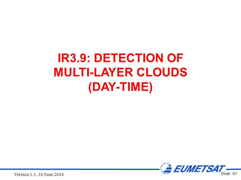Slide: 61 Version 1.1, 30 June 2004 IR3.9: DETECTION OF MULTI-LAYER CLOUDS (DAY-TIME)