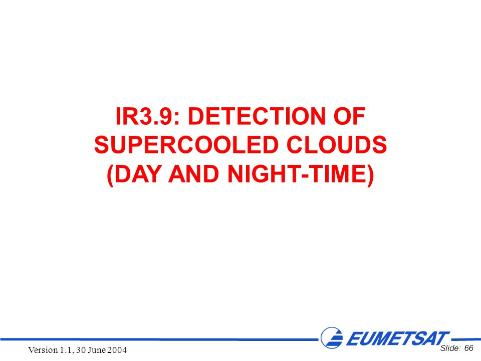 Slide: 66 Version 1.1, 30 June 2004 IR3.9: DETECTION OF SUPERCOOLED CLOUDS (DAY AND NIGHT-TIME)