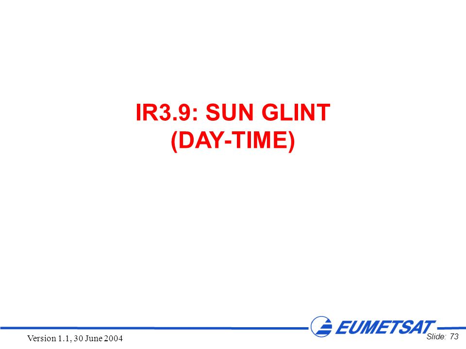 Slide: 73 Version 1.1, 30 June 2004 IR3.9: SUN GLINT (DAY-TIME)