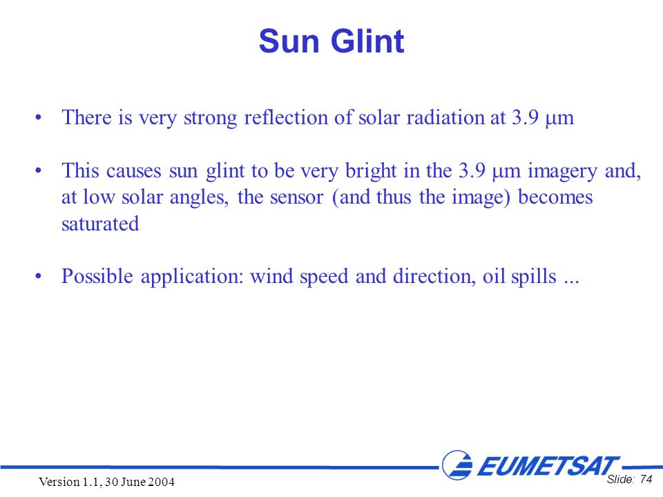Slide: 74 Version 1.1, 30 June 2004 Sun Glint There is very strong reflection of solar radiation at 3.9  m This causes sun glint to be very bright in