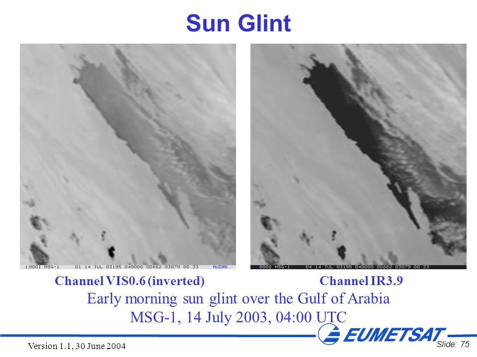 Slide: 75 Version 1.1, 30 June 2004 Sun Glint Channel VIS0.6 (inverted) Channel IR3.9 Early morning sun glint over the Gulf of Arabia MSG-1, 14 July 2