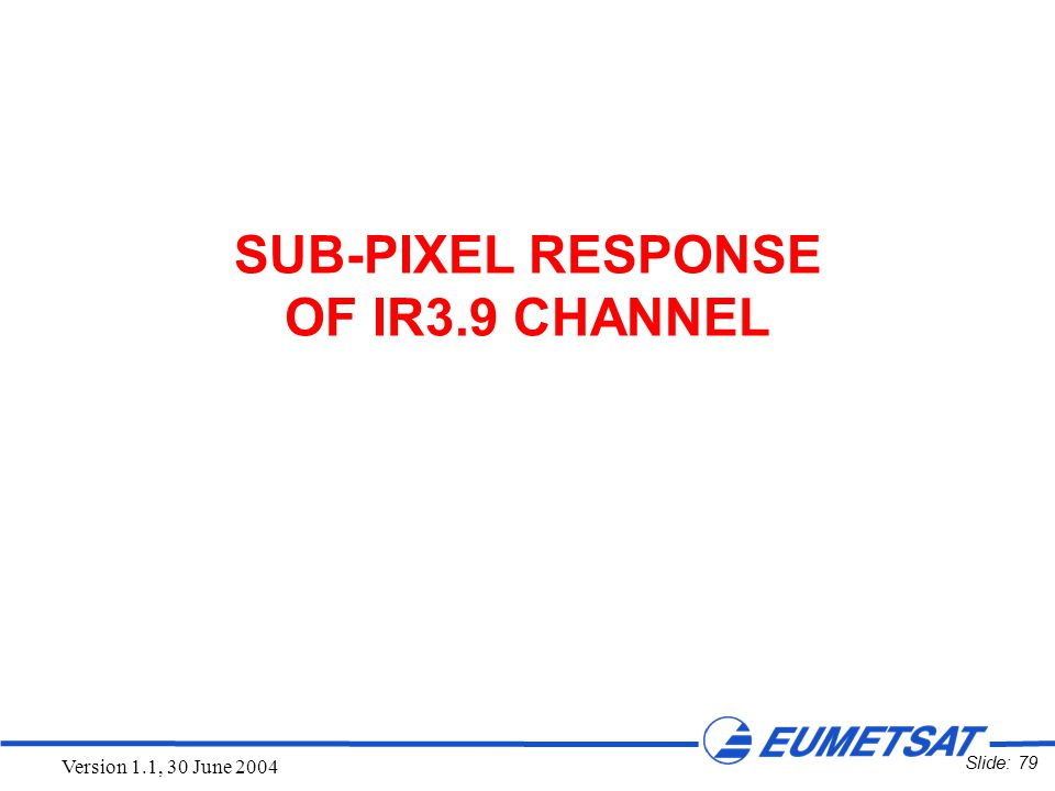 Slide: 79 Version 1.1, 30 June 2004 SUB-PIXEL RESPONSE OF IR3.9 CHANNEL