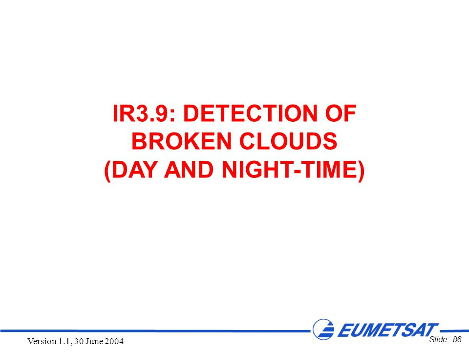 Slide: 86 Version 1.1, 30 June 2004 IR3.9: DETECTION OF BROKEN CLOUDS (DAY AND NIGHT-TIME)