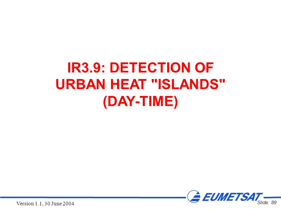 Slide: 89 Version 1.1, 30 June 2004 IR3.9: DETECTION OF URBAN HEAT