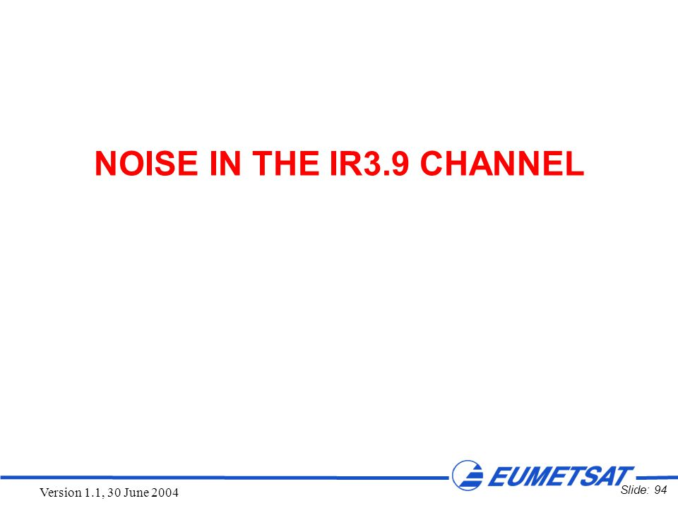 Slide: 94 Version 1.1, 30 June 2004 NOISE IN THE IR3.9 CHANNEL