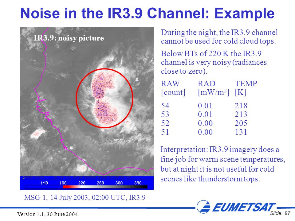 Slide: 97 Version 1.1, 30 June 2004 During the night, the IR3.9 channel cannot be used for cold cloud tops. Below BTs of 220 K the IR3.9 channel is ve